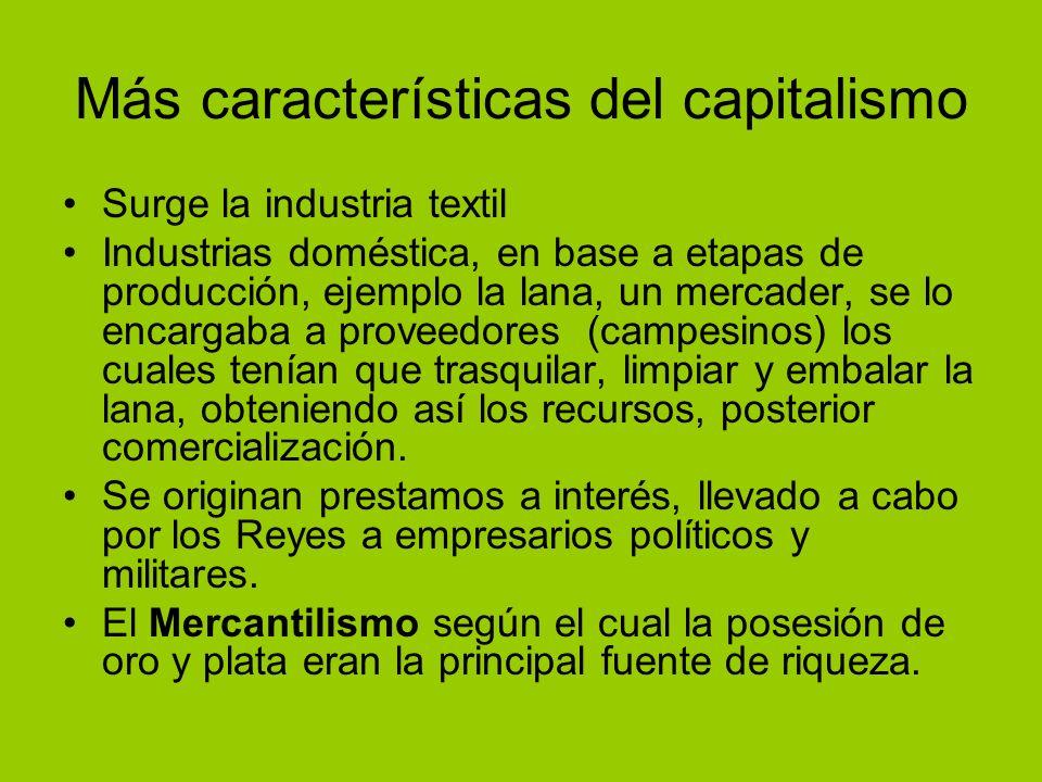 Más características del capitalismo Surge la industria textil Industrias doméstica, en base a etapas de producción, ejemplo la lana, un mercader, se l