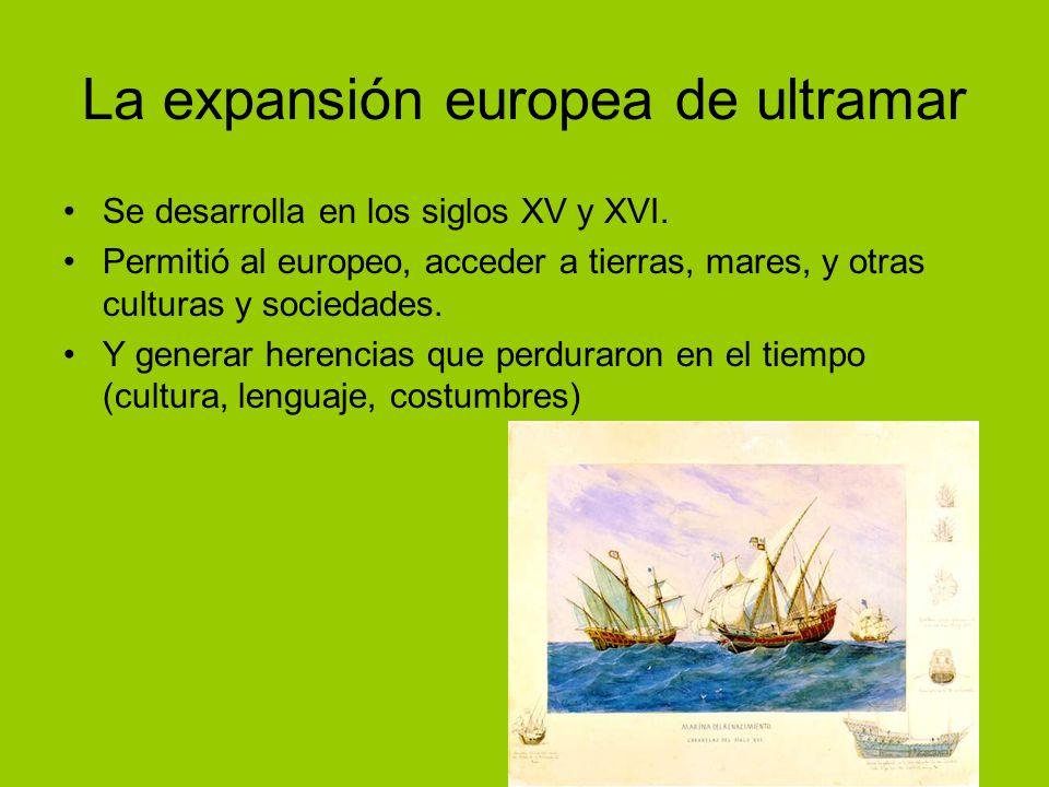 La expansión europea de ultramar Se desarrolla en los siglos XV y XVI. Permitió al europeo, acceder a tierras, mares, y otras culturas y sociedades. Y