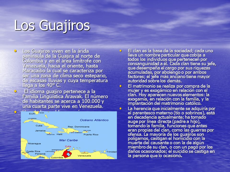 Los Guajiros Los Guajiros viven en la árida península de la Guajira al norte de Colombia y en el área limítrofe con Venezuela, hacia el oriente, hasta Maracaibo la cual se caracteriza por ser una zona de clima seco estepario, de escasas lluvias y cuya temperatura llega a los 40° C.