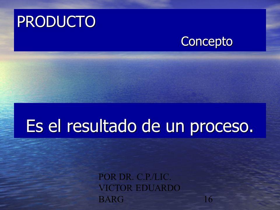POR DR. C.P./LIC. VICTOR EDUARDO BARG16 PRODUCTO Concepto Es el resultado de un proceso.