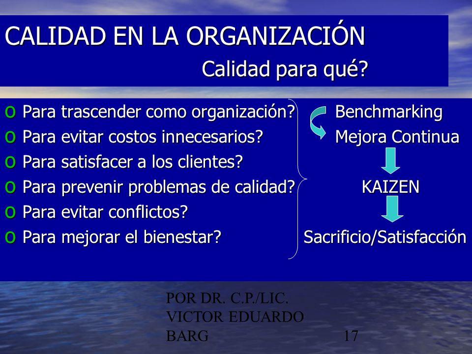 POR DR. C.P./LIC. VICTOR EDUARDO BARG17 CALIDAD EN LA ORGANIZACIÓN Calidad para qué? o Para trascender como organización?Benchmarking o Para evitar co