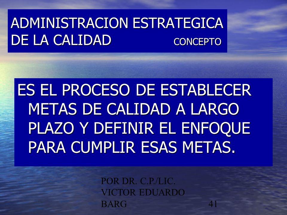 POR DR. C.P./LIC. VICTOR EDUARDO BARG41 ADMINISTRACION ESTRATEGICA DE LA CALIDAD CONCEPTO ES EL PROCESO DE ESTABLECER METAS DE CALIDAD A LARGO PLAZO Y