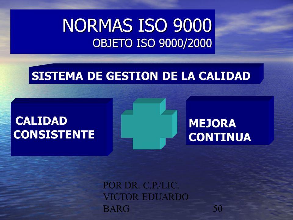POR DR. C.P./LIC. VICTOR EDUARDO BARG50 NORMAS ISO 9000 OBJETO ISO 9000/2000 SISTEMA DE GESTION DE LA CALIDAD CALIDAD CONSISTENTE MEJORA CONTINUA