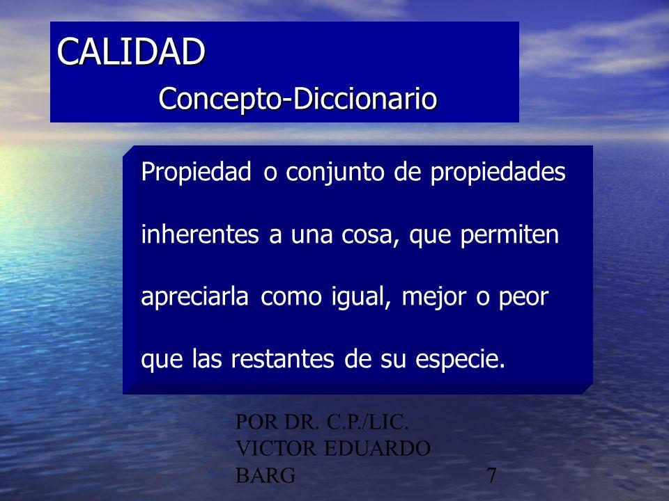 POR DR. C.P./LIC. VICTOR EDUARDO BARG7 CALIDAD Concepto-Diccionario Propiedad o conjunto de propiedades inherentes a una cosa, que permiten apreciarla