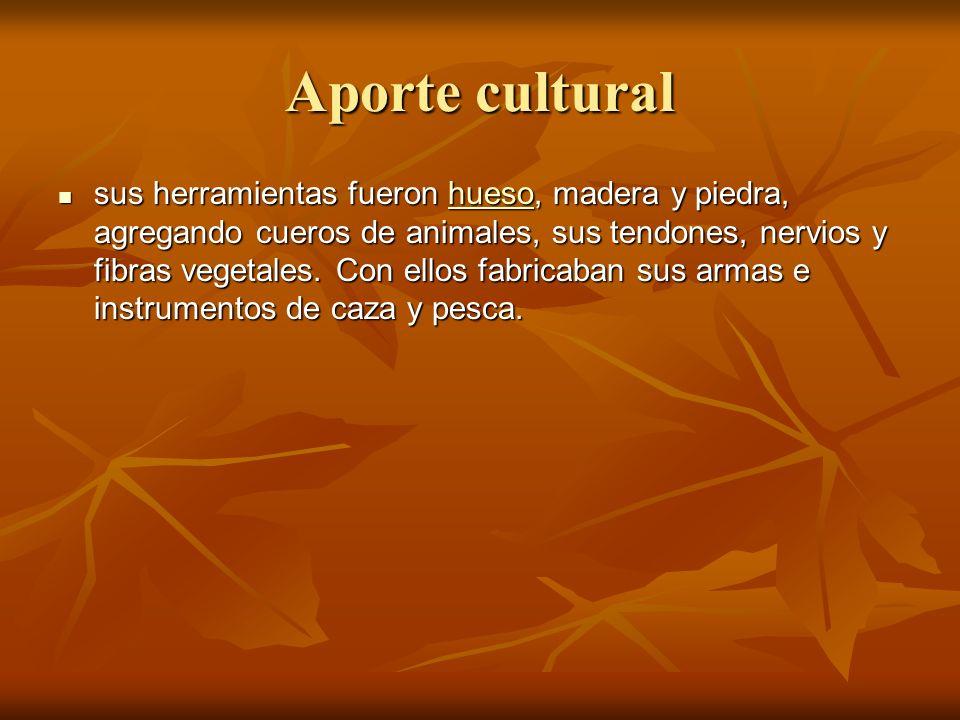 Aporte cultural sus herramientas fueron hueso, madera y piedra, agregando cueros de animales, sus tendones, nervios y fibras vegetales.