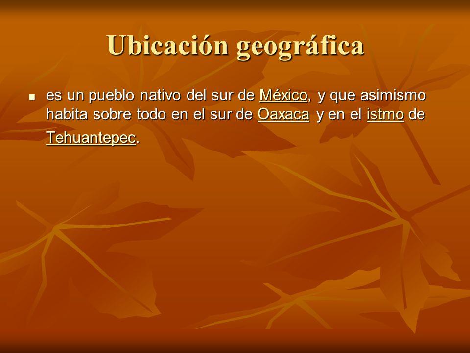 Ubicación geográfica es un pueblo nativo del sur de México, y que asimismo habita sobre todo en el sur de Oaxaca y en el istmo de Tehuantepec.