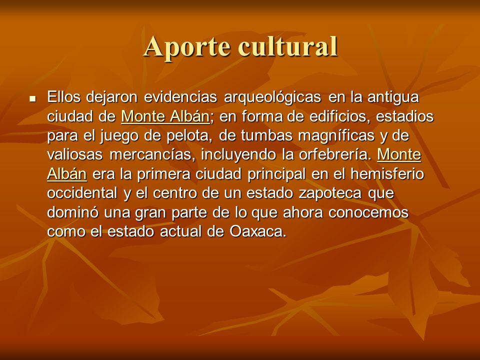Aporte cultural Ellos dejaron evidencias arqueológicas en la antigua ciudad de Monte Albán; en forma de edificios, estadios para el juego de pelota, de tumbas magníficas y de valiosas mercancías, incluyendo la orfebrería.