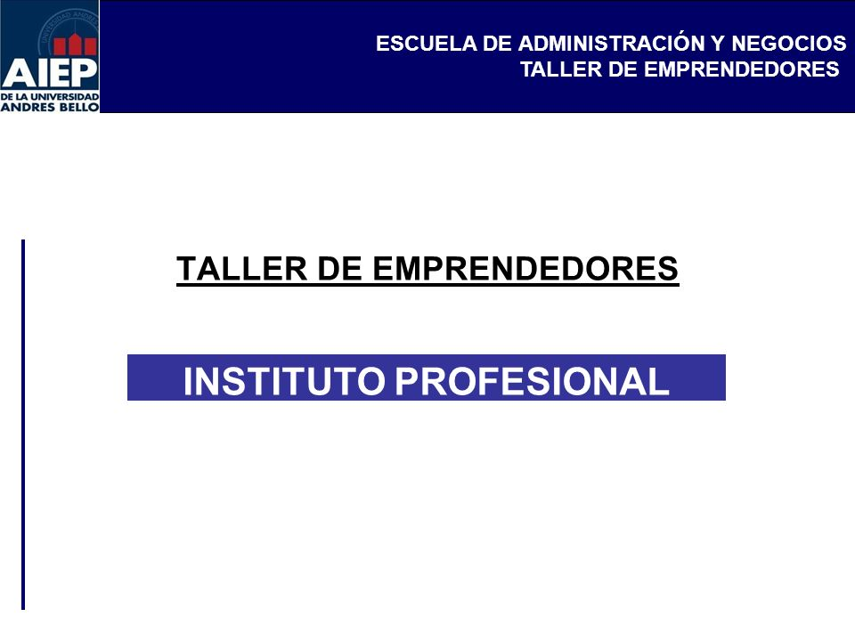 ESCUELA DE ADMINISTRACIÓN Y NEGOCIOS TALLER DE EMPRENDEDORES INSTITUTO PROFESIONAL AIEP Clase 1