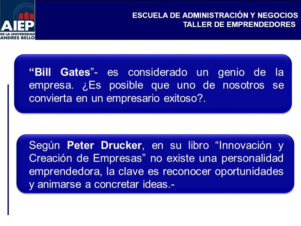 ESCUELA DE ADMINISTRACIÓN Y NEGOCIOS TALLER DE EMPRENDEDORES Bill Gates- es considerado un genio de la empresa. ¿Es posible que uno de nosotros se con