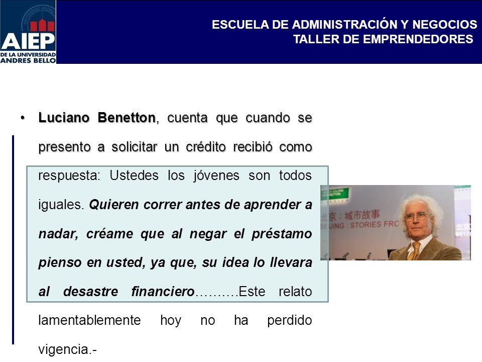 ESCUELA DE ADMINISTRACIÓN Y NEGOCIOS TALLER DE EMPRENDEDORES Luciano Benetton, cuenta que cuando se presento a solicitar un crédito recibió comoLucian