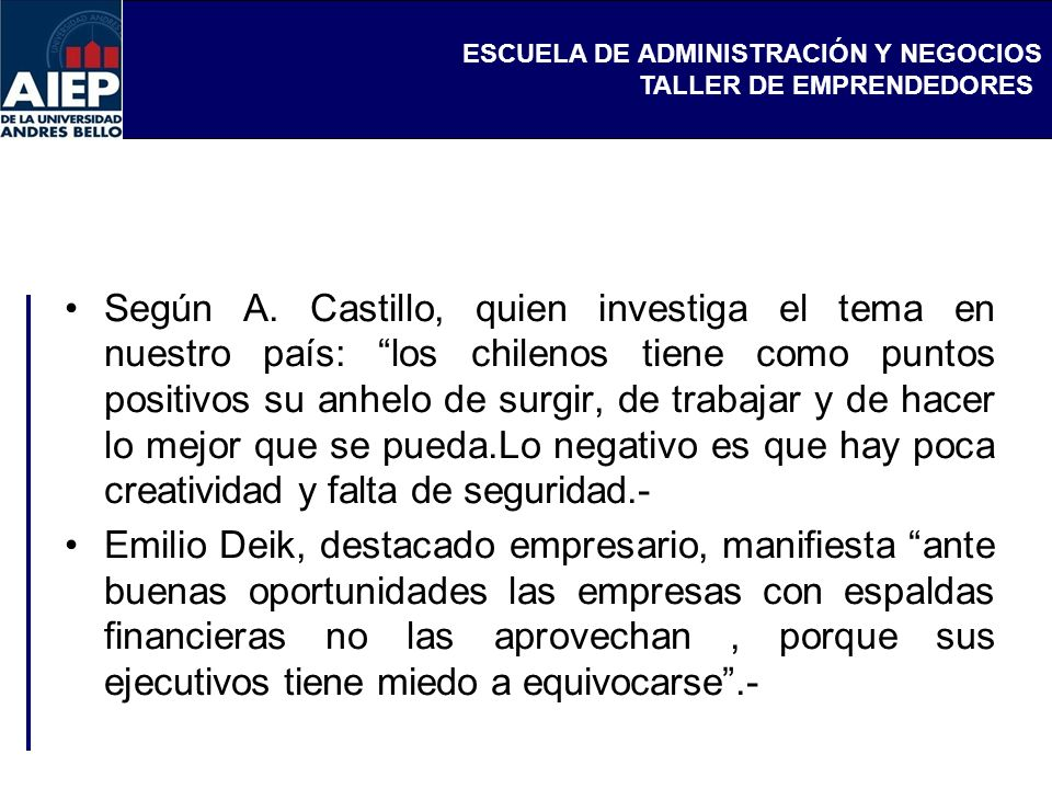 ESCUELA DE ADMINISTRACIÓN Y NEGOCIOS TALLER DE EMPRENDEDORES Según A. Castillo, quien investiga el tema en nuestro país: los chilenos tiene como punto