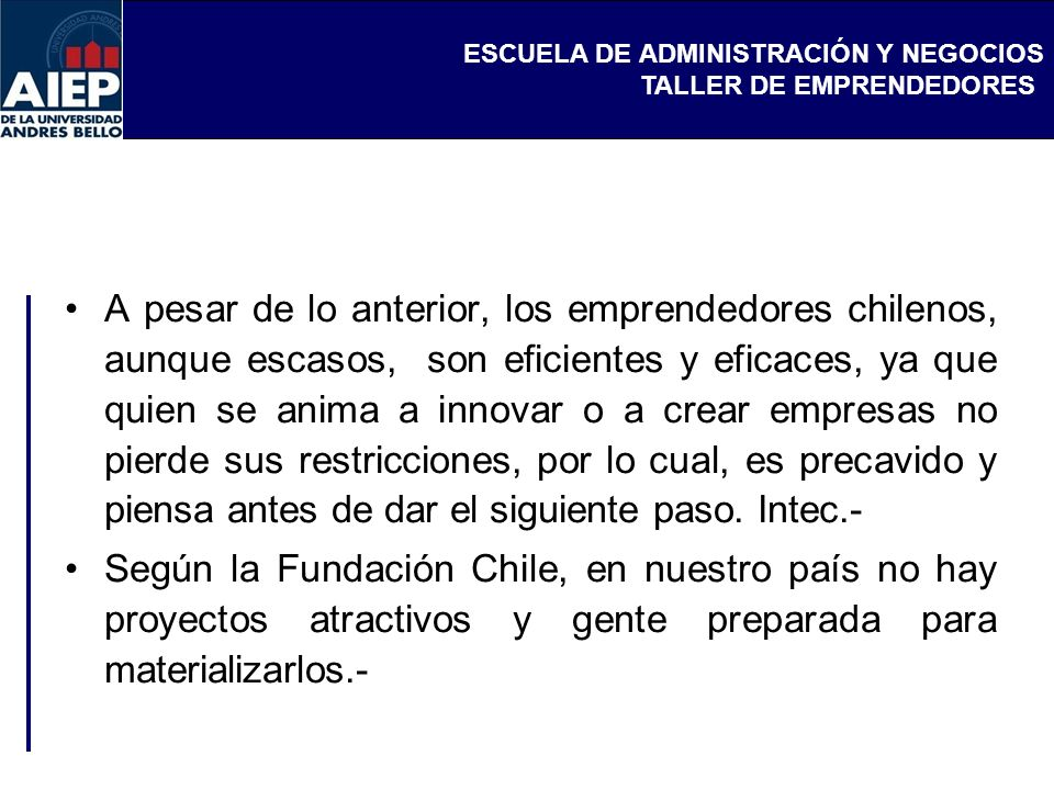 ESCUELA DE ADMINISTRACIÓN Y NEGOCIOS TALLER DE EMPRENDEDORES A pesar de lo anterior, los emprendedores chilenos, aunque escasos, son eficientes y efic