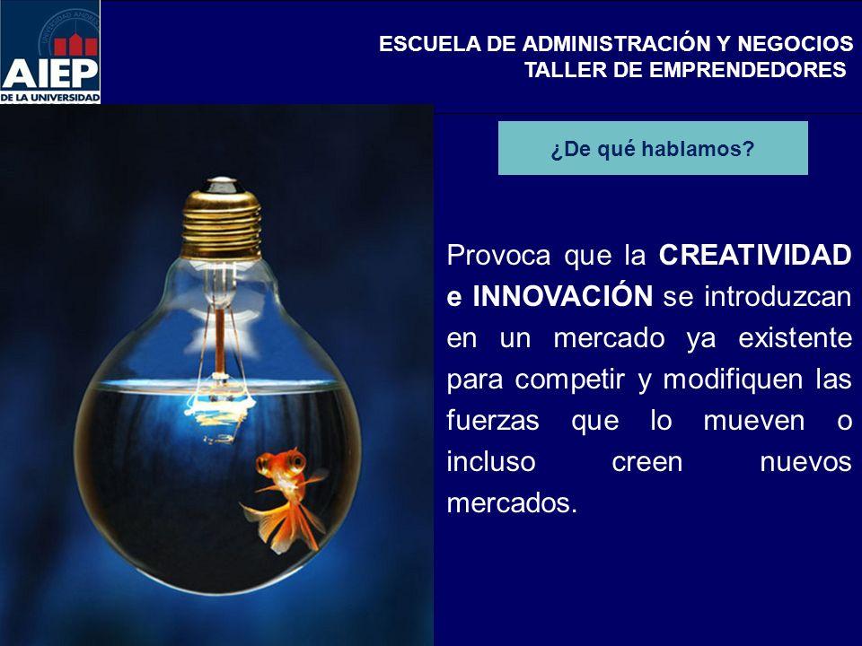 ESCUELA DE ADMINISTRACIÓN Y NEGOCIOS TALLER DE EMPRENDEDORES Provoca que la CREATIVIDAD e INNOVACIÓN se introduzcan en un mercado ya existente para co