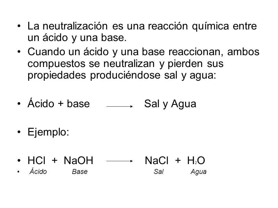 La neutralización es una reacción química entre un ácido y una base. Cuando un ácido y una base reaccionan, ambos compuestos se neutralizan y pierden