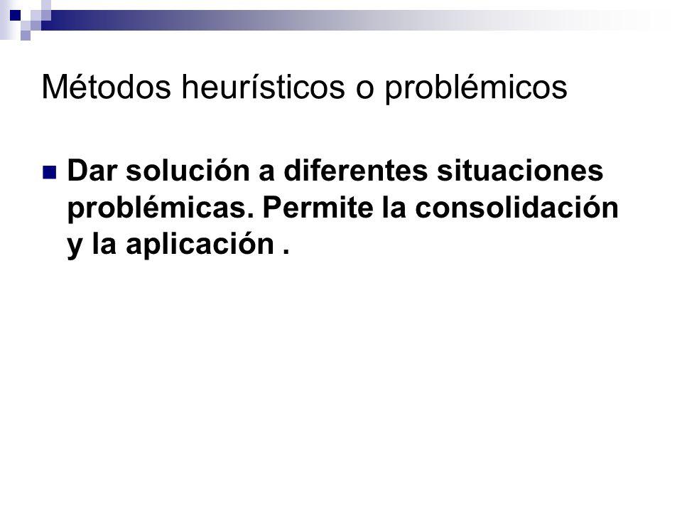 Métodos heurísticos o problémicos Dar solución a diferentes situaciones problémicas. Permite la consolidación y la aplicación.