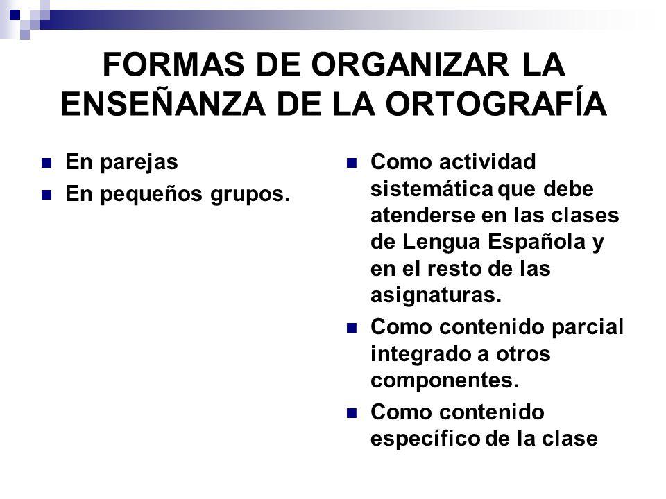 FORMAS DE ORGANIZAR LA ENSEÑANZA DE LA ORTOGRAFÍA En parejas En pequeños grupos. Como actividad sistemática que debe atenderse en las clases de Lengua