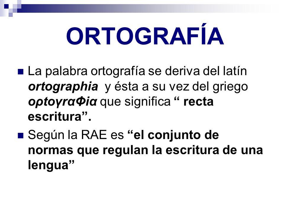 ORTOGRAFÍA La palabra ortografía se deriva del latín ortographia y ésta a su vez del griego oρtoγrαΦiα que significa recta escritura. Según la RAE es