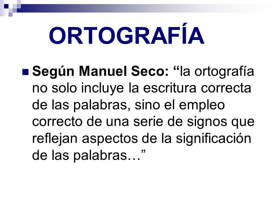 ORTOGRAFÍA Según Manuel Seco: la ortografía no solo incluye la escritura correcta de las palabras, sino el empleo correcto de una serie de signos que