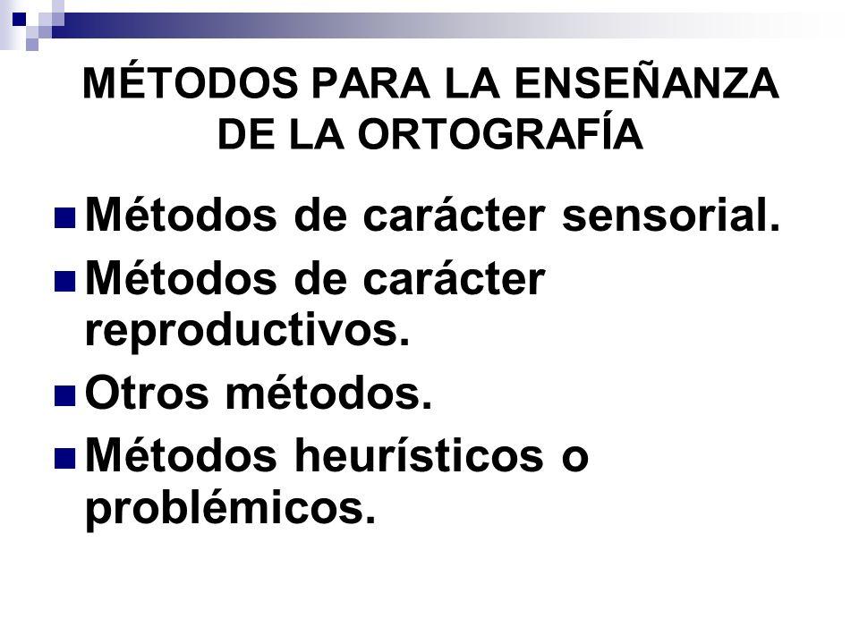 MÉTODOS PARA LA ENSEÑANZA DE LA ORTOGRAFÍA Métodos de carácter sensorial. Métodos de carácter reproductivos. Otros métodos. Métodos heurísticos o prob