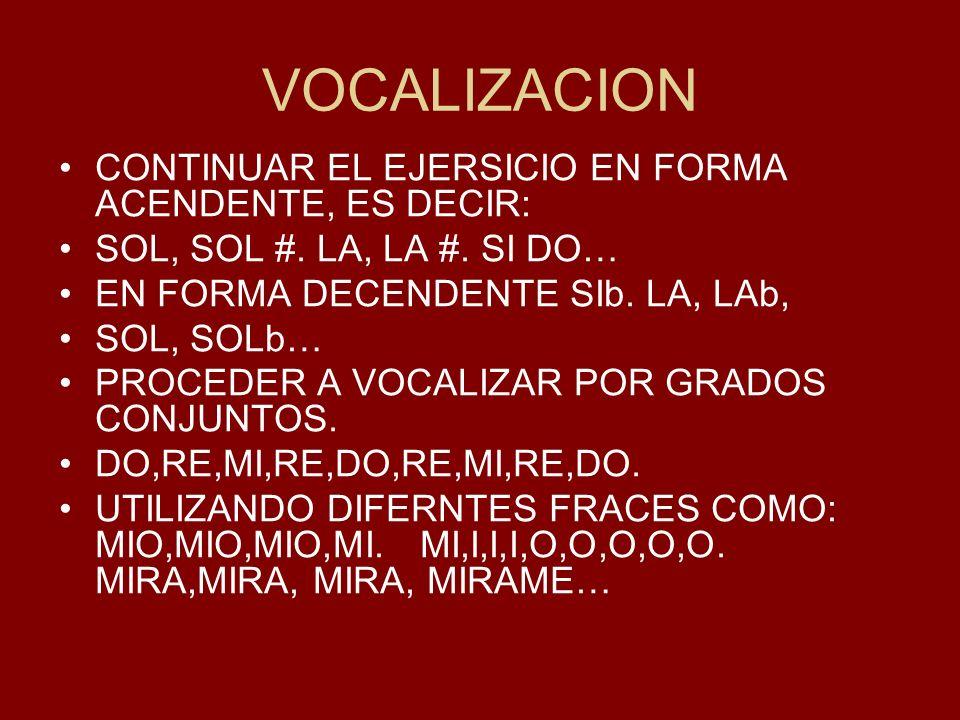 VOCALIZACION CONTINUAR EL EJERSICIO EN FORMA ACENDENTE, ES DECIR: SOL, SOL #. LA, LA #. SI DO… EN FORMA DECENDENTE SIb. LA, LAb, SOL, SOLb… PROCEDER A