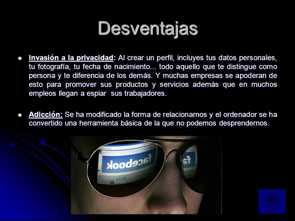 Desventajas Invasión a la privacidad: Al crear un perfil, incluyes tus datos personales, tu fotografía, tu fecha de nacimiento...