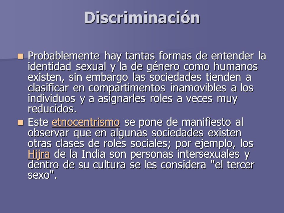 Discriminación Probablemente hay tantas formas de entender la identidad sexual y la de género como humanos existen, sin embargo las sociedades tienden a clasificar en compartimentos inamovibles a los individuos y a asignarles roles a veces muy reducidos.