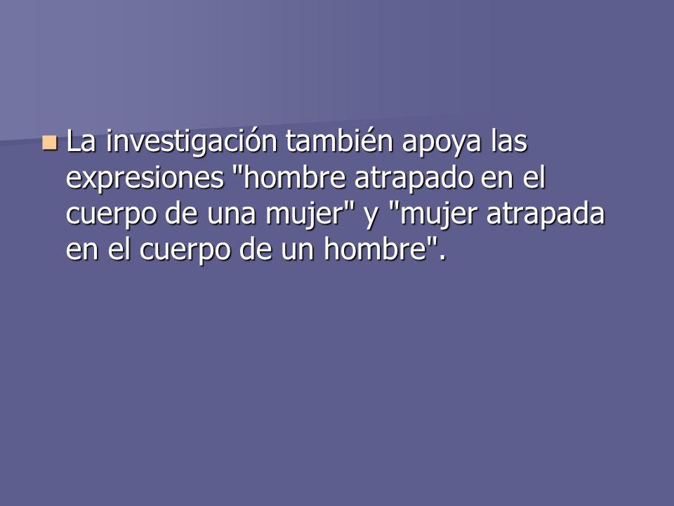 La investigación también apoya las expresiones hombre atrapado en el cuerpo de una mujer y mujer atrapada en el cuerpo de un hombre .
