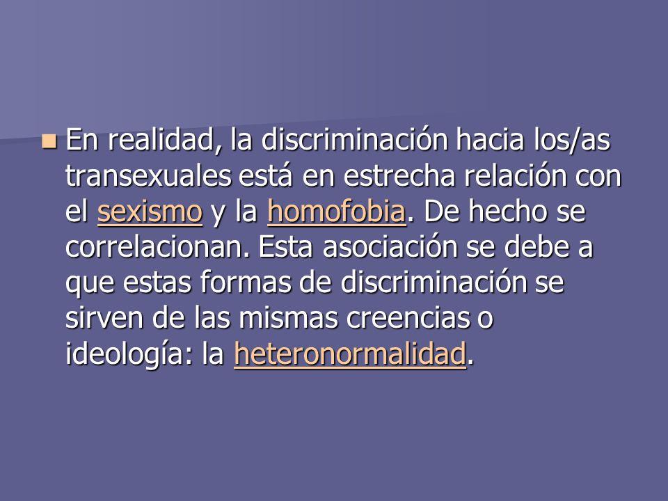 En realidad, la discriminación hacia los/as transexuales está en estrecha relación con el sexismo y la homofobia.