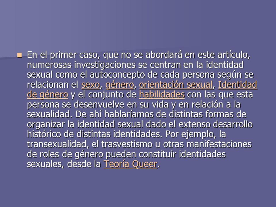 En el primer caso, que no se abordará en este artículo, numerosas investigaciones se centran en la identidad sexual como el autoconcepto de cada persona según se relacionan el sexo, género, orientación sexual, Identidad de género y el conjunto de habilidades con las que esta persona se desenvuelve en su vida y en relación a la sexualidad.