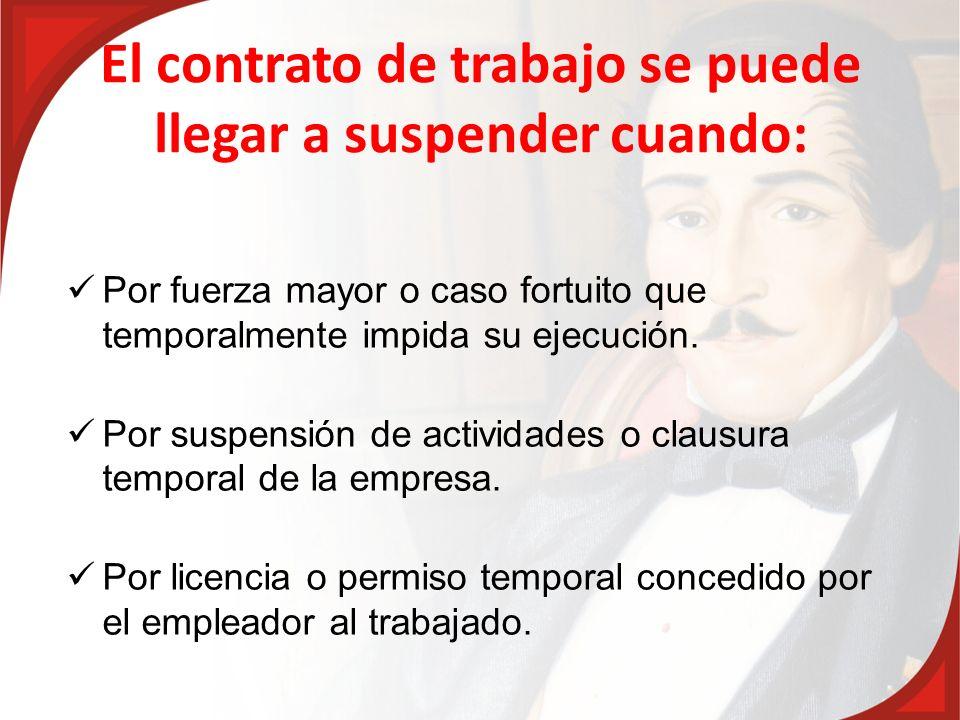 El contrato de trabajo se puede llegar a suspender cuando: Por fuerza mayor o caso fortuito que temporalmente impida su ejecución. Por suspensión de a