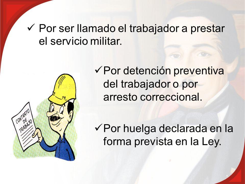 Por ser llamado el trabajador a prestar el servicio militar. Por detención preventiva del trabajador o por arresto correccional. Por huelga declarada