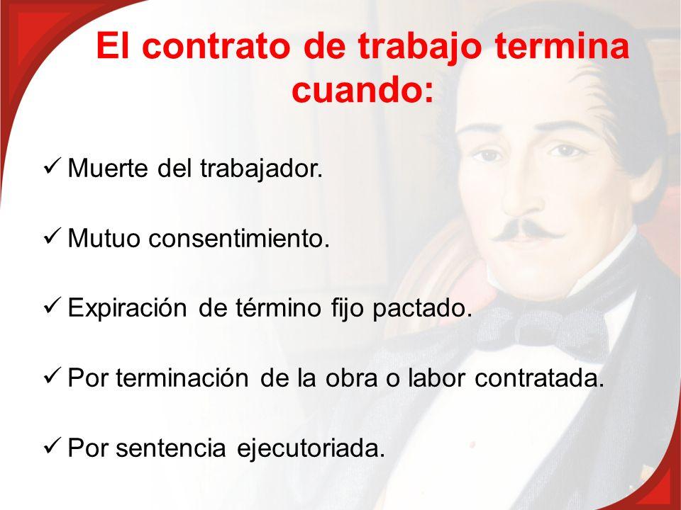 El contrato de trabajo termina cuando: Muerte del trabajador. Mutuo consentimiento. Expiración de término fijo pactado. Por terminación de la obra o l