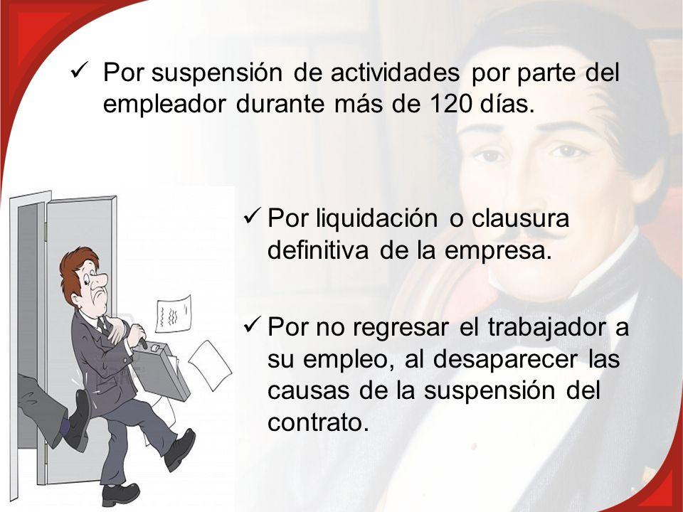 Por suspensión de actividades por parte del empleador durante más de 120 días. Por liquidación o clausura definitiva de la empresa. Por no regresar el