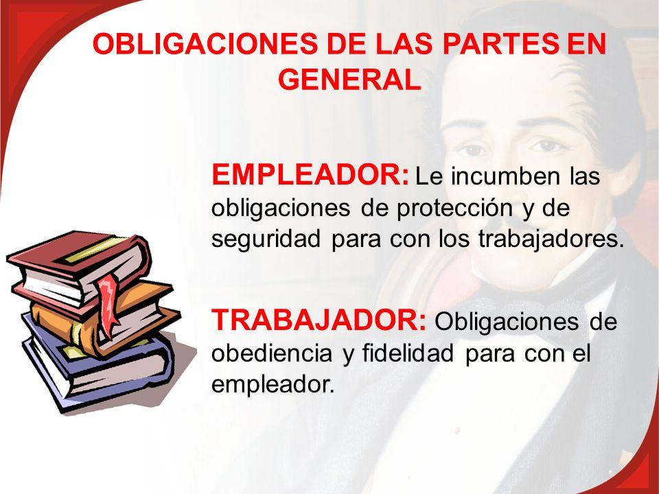 OBLIGACIONES DE LAS PARTES EN GENERAL EMPLEADOR: Le incumben las obligaciones de protección y de seguridad para con los trabajadores. TRABAJADOR: Obli