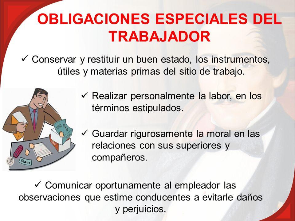 OBLIGACIONES ESPECIALES DEL TRABAJADOR Realizar personalmente la labor, en los términos estipulados. Guardar rigurosamente la moral en las relaciones