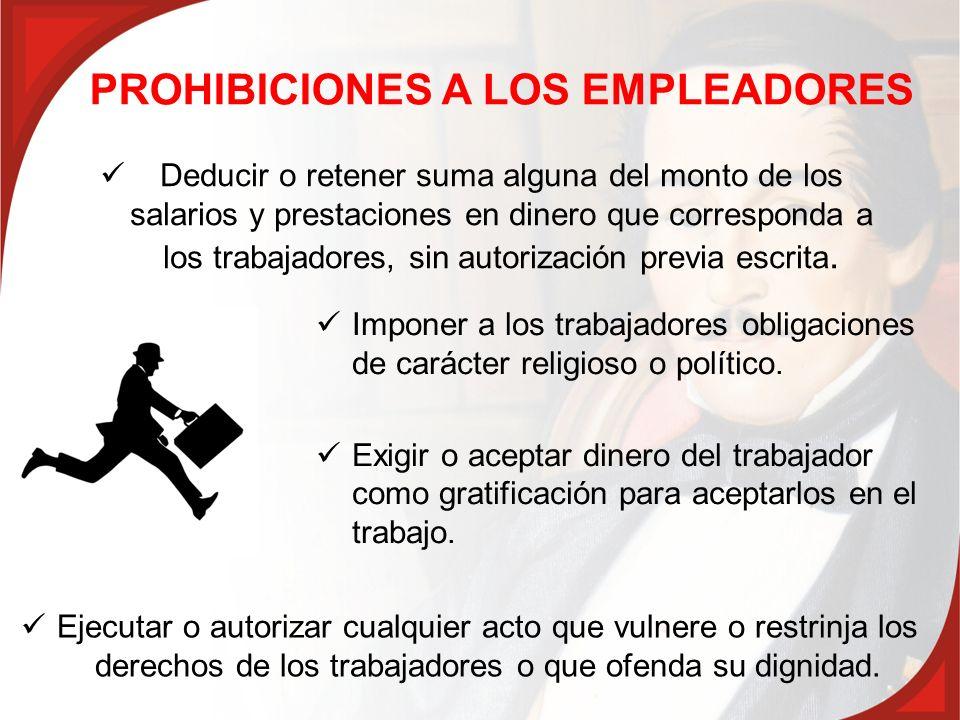 PROHIBICIONES A LOS EMPLEADORES Imponer a los trabajadores obligaciones de carácter religioso o político. Exigir o aceptar dinero del trabajador como