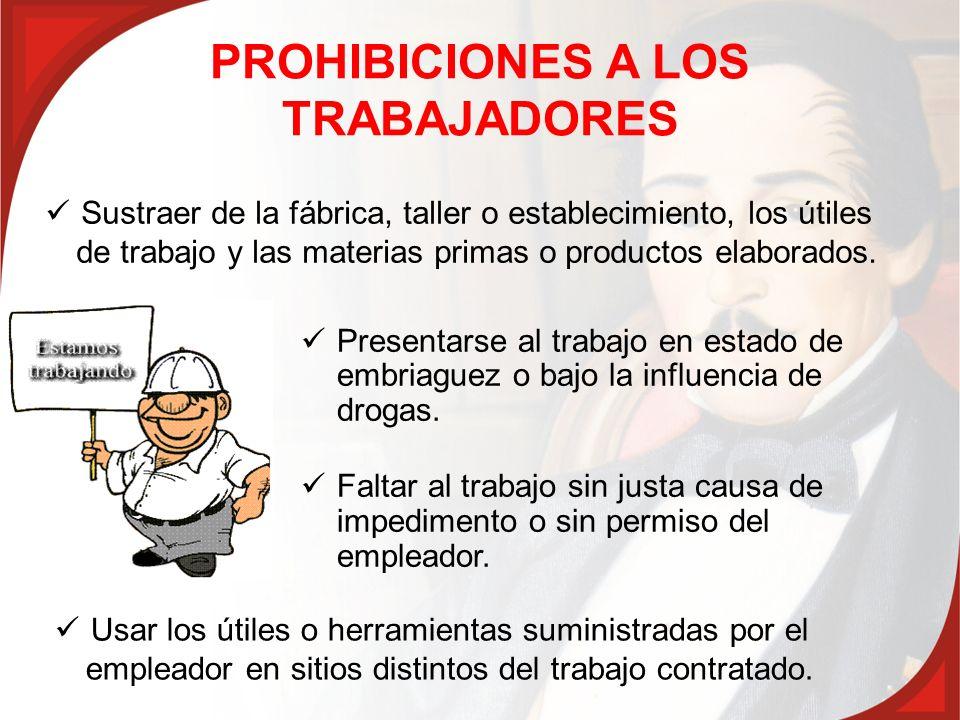 PROHIBICIONES A LOS TRABAJADORES Presentarse al trabajo en estado de embriaguez o bajo la influencia de drogas. Faltar al trabajo sin justa causa de i