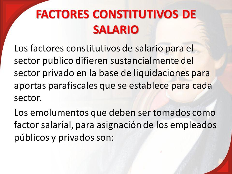 FACTORES CONSTITUTIVOS DE SALARIO Los factores constitutivos de salario para el sector publico difieren sustancialmente del sector privado en la base