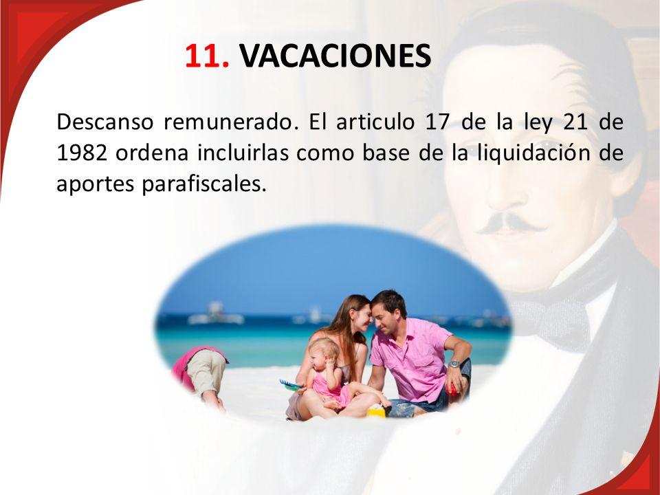 11. VACACIONES Descanso remunerado. El articulo 17 de la ley 21 de 1982 ordena incluirlas como base de la liquidación de aportes parafiscales.