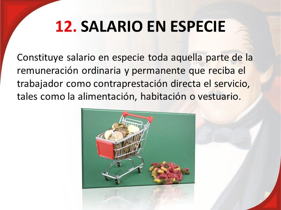 12. SALARIO EN ESPECIE Constituye salario en especie toda aquella parte de la remuneración ordinaria y permanente que reciba el trabajador como contra
