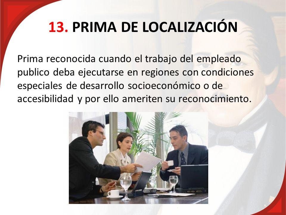 13. PRIMA DE LOCALIZACIÓN Prima reconocida cuando el trabajo del empleado publico deba ejecutarse en regiones con condiciones especiales de desarrollo