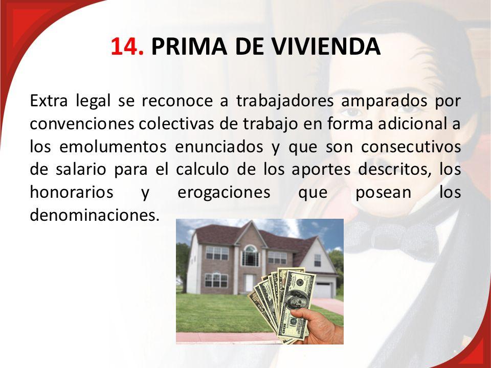 14. PRIMA DE VIVIENDA Extra legal se reconoce a trabajadores amparados por convenciones colectivas de trabajo en forma adicional a los emolumentos enu