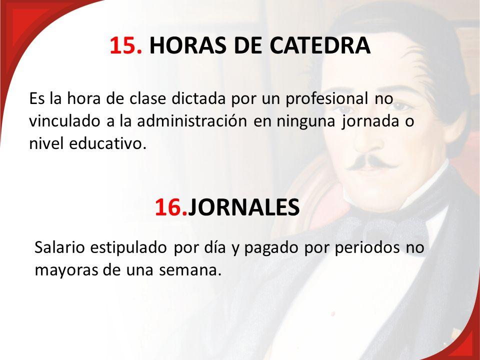 15. HORAS DE CATEDRA Es la hora de clase dictada por un profesional no vinculado a la administración en ninguna jornada o nivel educativo. 16.JORNALES