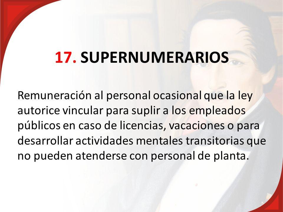 17. SUPERNUMERARIOS Remuneración al personal ocasional que la ley autorice vincular para suplir a los empleados públicos en caso de licencias, vacacio