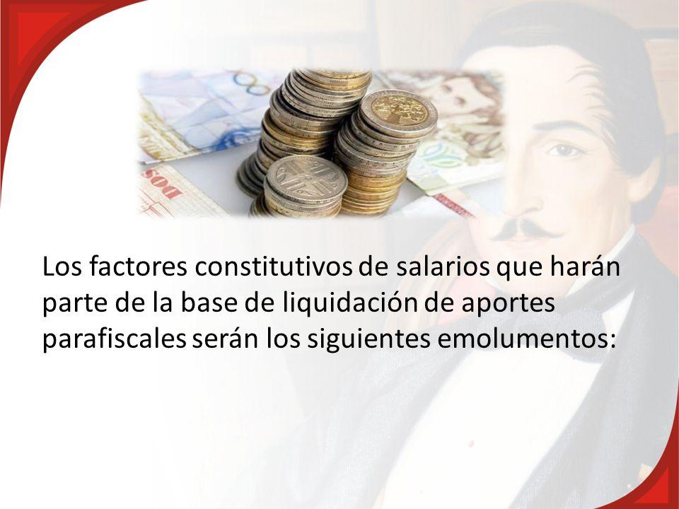 Los factores constitutivos de salarios que harán parte de la base de liquidación de aportes parafiscales serán los siguientes emolumentos:
