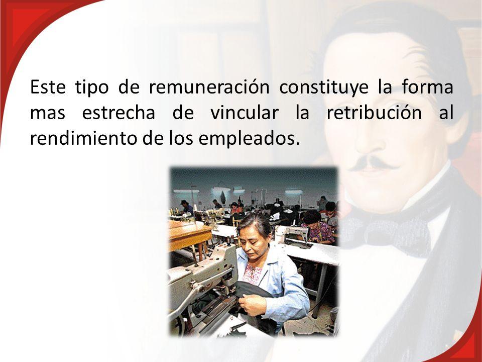 Este tipo de remuneración constituye la forma mas estrecha de vincular la retribución al rendimiento de los empleados.