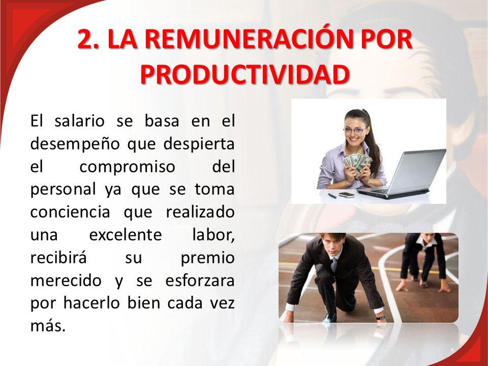 2. LA REMUNERACIÓN POR PRODUCTIVIDAD El salario se basa en el desempeño que despierta el compromiso del personal ya que se toma conciencia que realiza