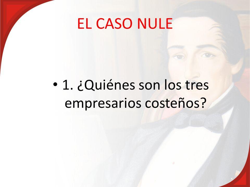 EL CASO NULE 1. ¿Quiénes son los tres empresarios costeños?