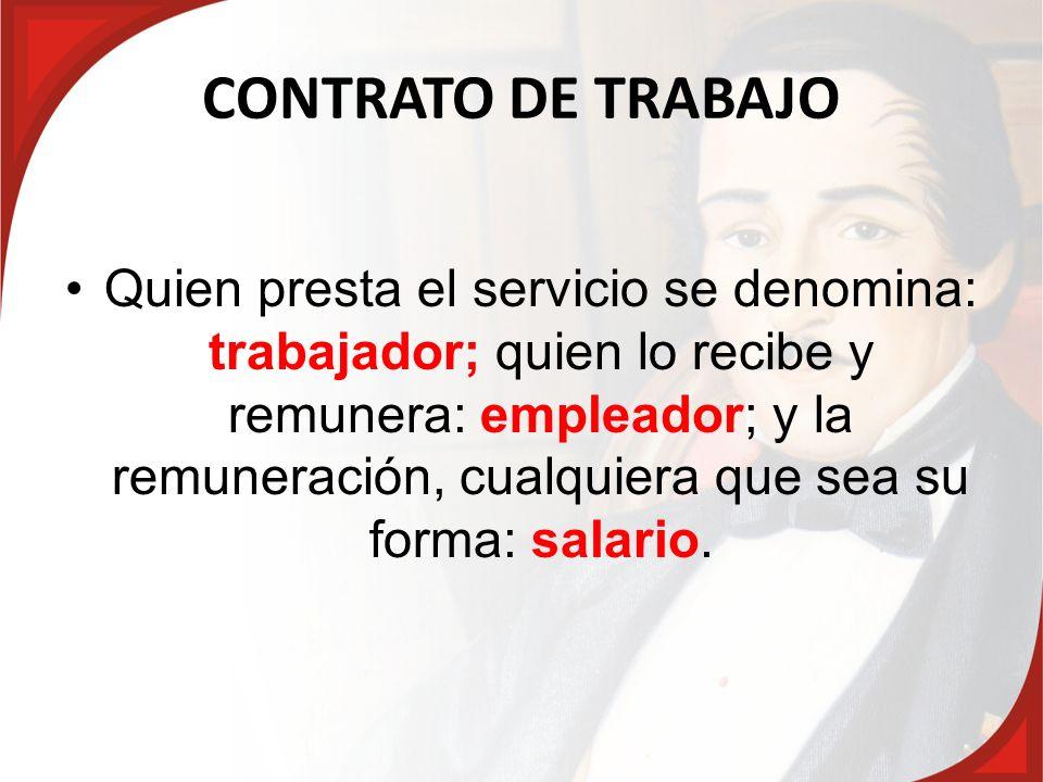 CONTRATO DE TRABAJO Quien presta el servicio se denomina: trabajador; quien lo recibe y remunera: empleador; y la remuneración, cualquiera que sea su