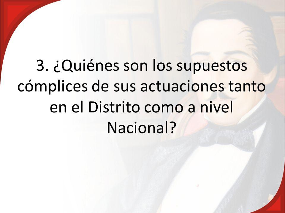 3. ¿Quiénes son los supuestos cómplices de sus actuaciones tanto en el Distrito como a nivel Nacional?